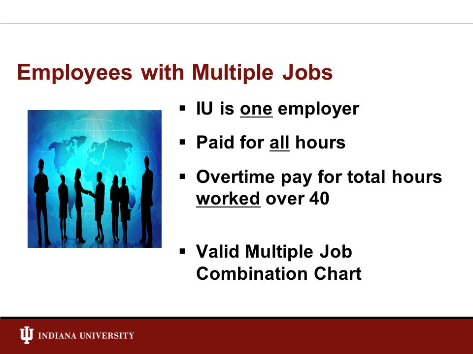 Employees with Multiple Jobs  IU is one employer  Paid for all hours  Overtime pay for total hours worked over 40  Valid Multiple Job Combination Chart