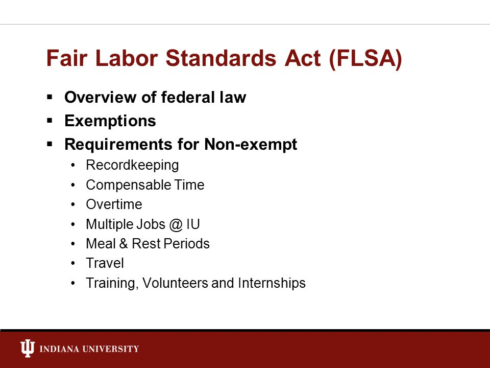  Overview of federal law  Exemptions  Requirements for Non-exempt Recordkeeping Compensable Time Overtime Multiple Jobs @ IU Meal & Rest Periods Travel Training, Volunteers and Internships
