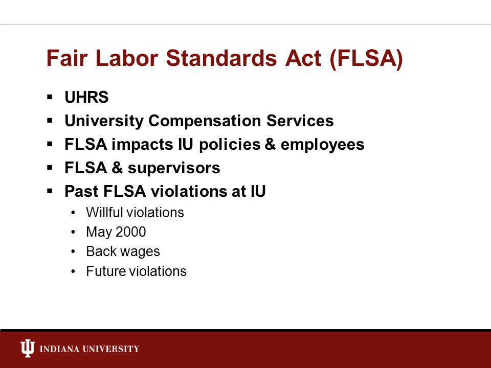 Fair Labor Standards Act (FLSA)  UHRS  University Compensation Services  FLSA impacts IU policies & employees  FLSA & supervisors  Past FLSA violations at IU Willful violations May 2000 Back wages Future violations