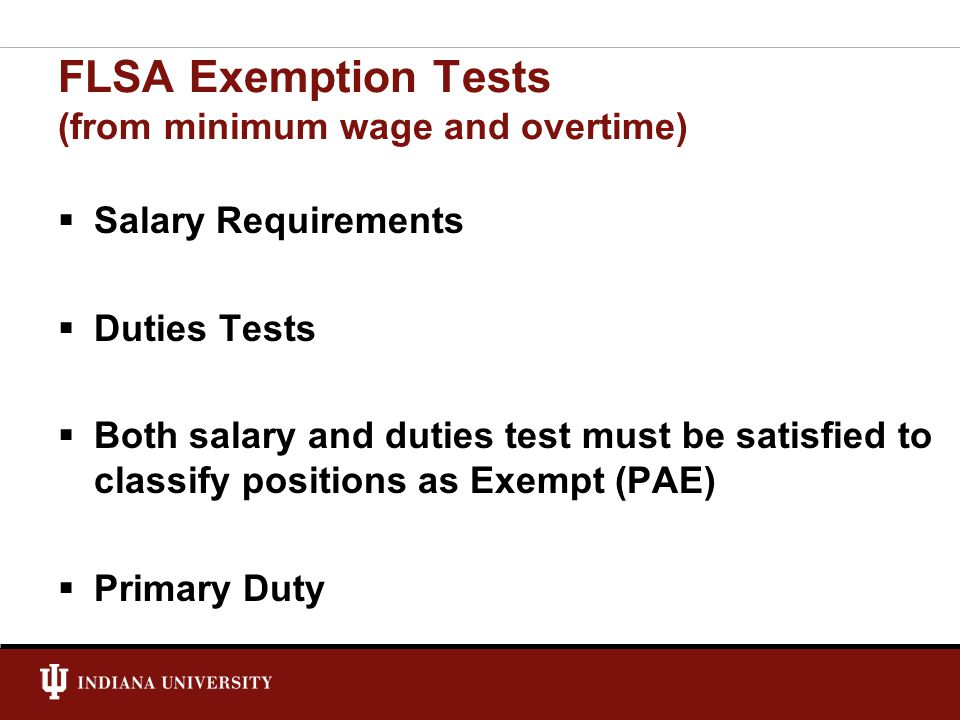 FLSA Exemption Tests (from minimum wage and overtime)  Salary Requirements  Duties Tests  Both salary and duties test must be satisfied to classify positions as Exempt (PAE)  Primary Duty