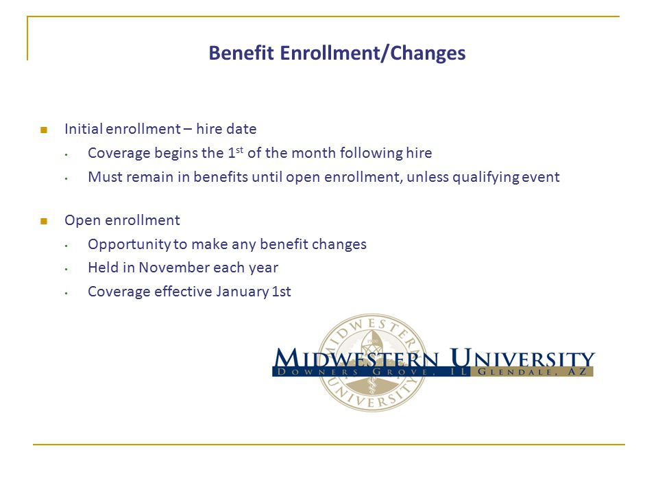 Initial enrollment – hire date Coverage begins the 1 st of the month following hire Must remain in benefits until open enrollment, unless qualifying event Open enrollment Opportunity to make any benefit changes Held in November each year Coverage effective January 1st Benefit Enrollment/Changes
