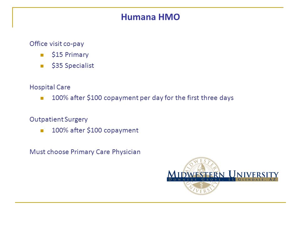 Humana HMO Office visit co-pay $15 Primary $35 Specialist Hospital Care 100% after $100 copayment per day for the first three days Outpatient Surgery 100% after $100 copayment Must choose Primary Care Physician