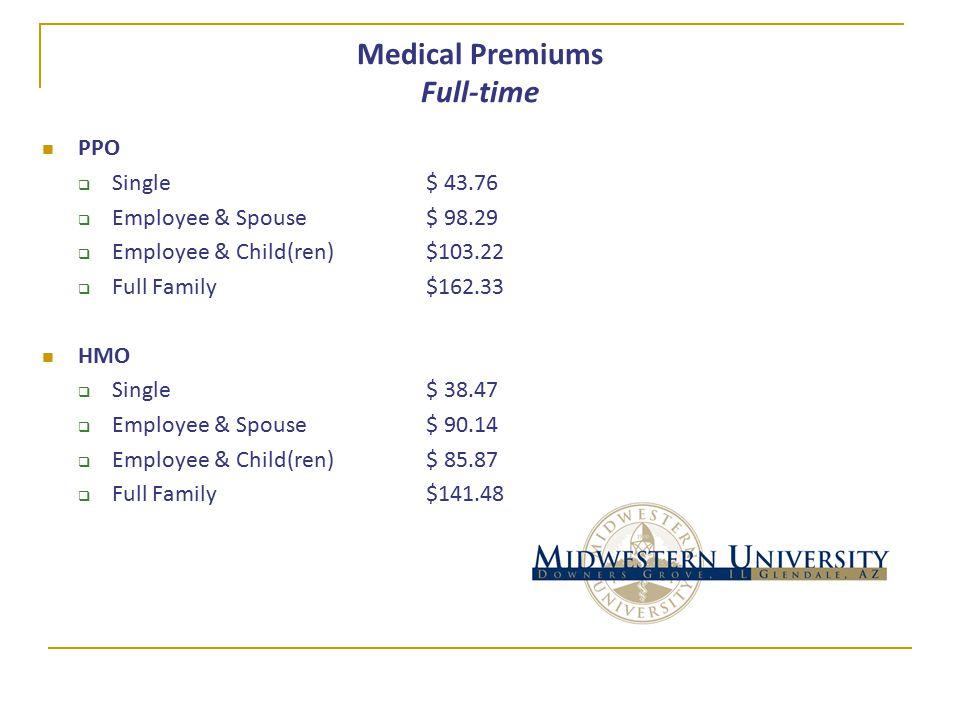 Medical Premiums Full-time PPO  Single$ 43.76  Employee & Spouse$ 98.29  Employee & Child(ren)$103.22  Full Family$162.33 HMO  Single$ 38.47  Employee & Spouse$ 90.14  Employee & Child(ren)$ 85.87  Full Family$141.48