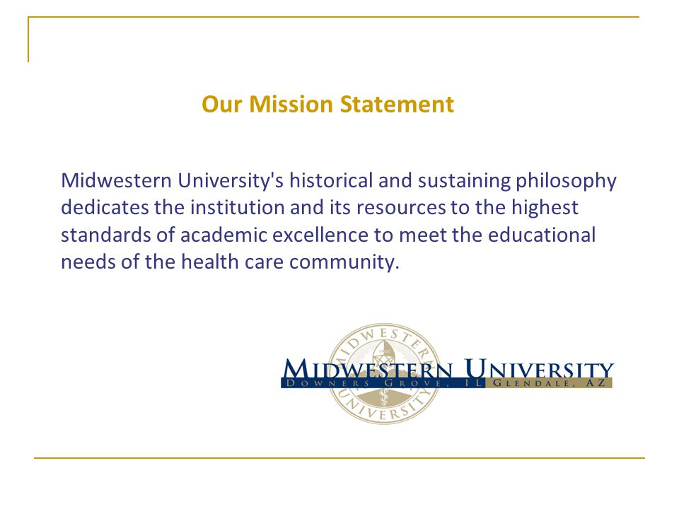 Our Mission Statement Midwestern University s historical and sustaining philosophy dedicates the institution and its resources to the highest standards of academic excellence to meet the educational needs of the health care community.