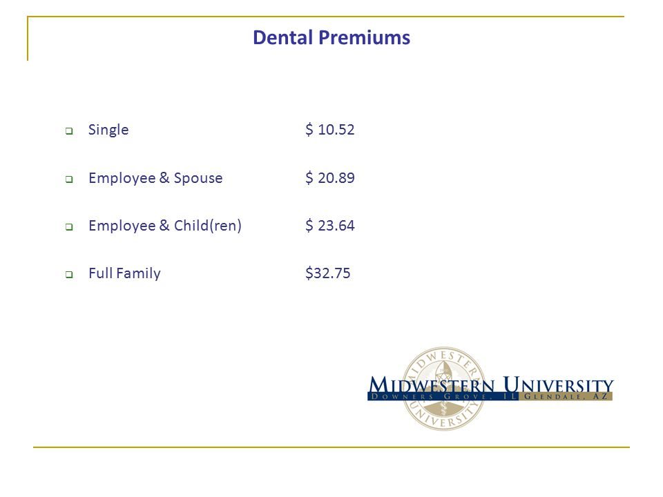 Dental Premiums  Single$ 10.52  Employee & Spouse$ 20.89  Employee & Child(ren)$ 23.64  Full Family$32.75