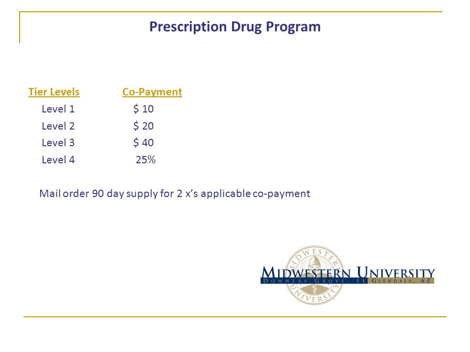 Prescription Drug Program Tier LevelsCo-Payment Level 1 $ 10 Level 2 $ 20 Level 3 $ 40 Level 4 25% Mail order 90 day supply for 2 x's applicable co-payment