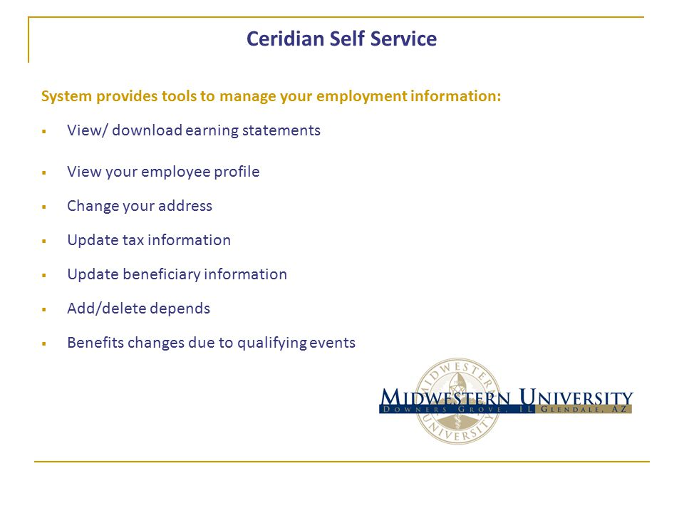 Ceridian Self Service System provides tools to manage your employment information:  View/ download earning statements  View your employee profile  Change your address  Update tax information  Update beneficiary information  Add/delete depends  Benefits changes due to qualifying events