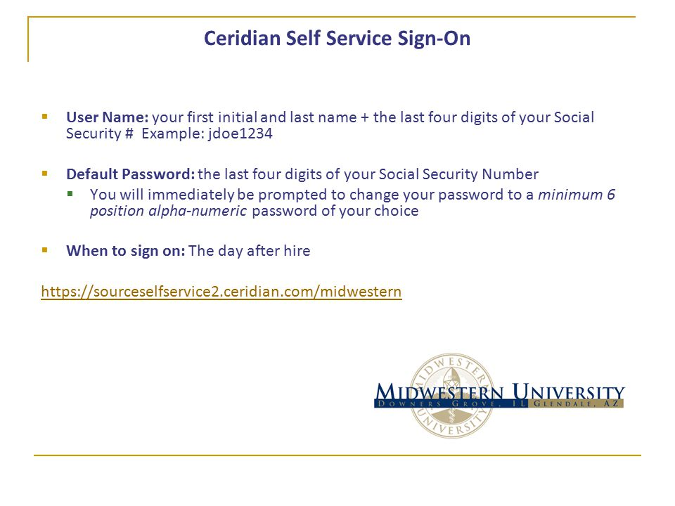 Ceridian Self Service Sign-On  User Name: your first initial and last name + the last four digits of your Social Security # Example: jdoe1234  Default Password: the last four digits of your Social Security Number  You will immediately be prompted to change your password to a minimum 6 position alpha-numeric password of your choice  When to sign on: The day after hire https://sourceselfservice2.ceridian.com/midwestern