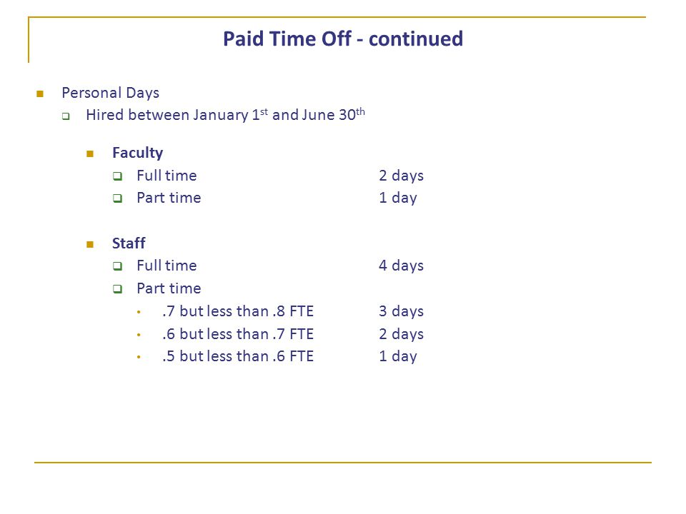Paid Time Off - continued Personal Days  Hired between January 1 st and June 30 th Faculty  Full time 2 days  Part time1 day Staff  Full time 4 days  Part time.7 but less than.8 FTE 3 days.6 but less than.7 FTE2 days.5 but less than.6 FTE1 day