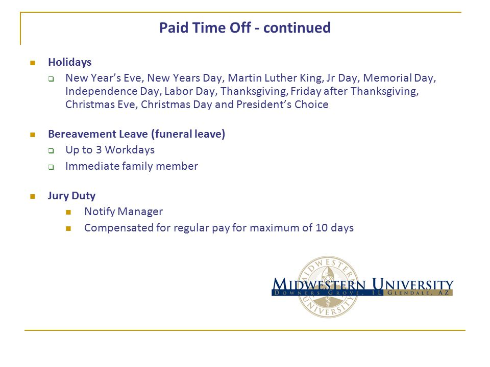 Paid Time Off - continued Holidays  New Year's Eve, New Years Day, Martin Luther King, Jr Day, Memorial Day, Independence Day, Labor Day, Thanksgiving, Friday after Thanksgiving, Christmas Eve, Christmas Day and President's Choice Bereavement Leave (funeral leave)  Up to 3 Workdays  Immediate family member Jury Duty Notify Manager Compensated for regular pay for maximum of 10 days