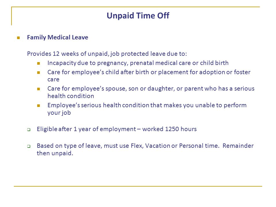 Unpaid Time Off Family Medical Leave Provides 12 weeks of unpaid, job protected leave due to: Incapacity due to pregnancy, prenatal medical care or child birth Care for employee's child after birth or placement for adoption or foster care Care for employee's spouse, son or daughter, or parent who has a serious health condition Employee's serious health condition that makes you unable to perform your job  Eligible after 1 year of employment – worked 1250 hours  Based on type of leave, must use Flex, Vacation or Personal time.