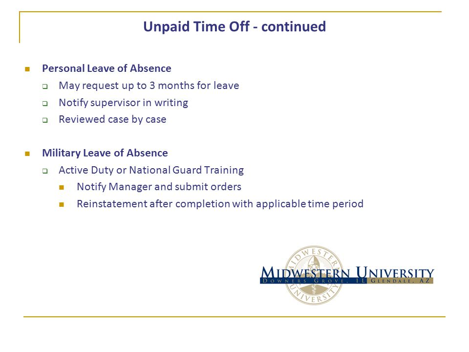 Unpaid Time Off - continued Personal Leave of Absence  May request up to 3 months for leave  Notify supervisor in writing  Reviewed case by case Military Leave of Absence  Active Duty or National Guard Training Notify Manager and submit orders Reinstatement after completion with applicable time period