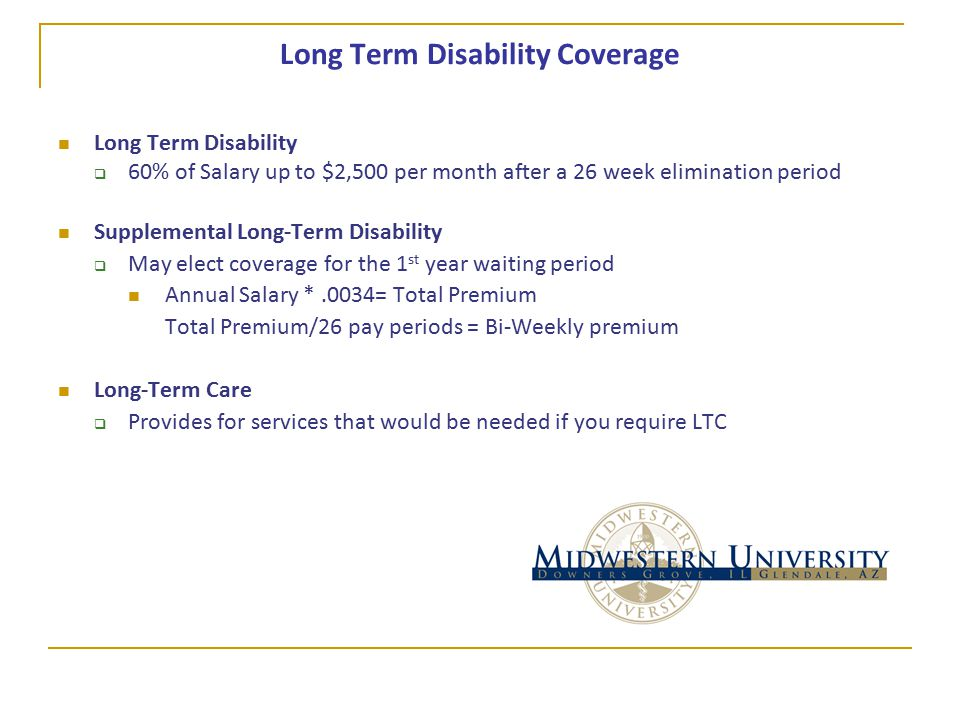 Long Term Disability Coverage Long Term Disability  60% of Salary up to $2,500 per month after a 26 week elimination period Supplemental Long-Term Disability  May elect coverage for the 1 st year waiting period Annual Salary *.0034= Total Premium Total Premium/26 pay periods = Bi-Weekly premium Long-Term Care  Provides for services that would be needed if you require LTC