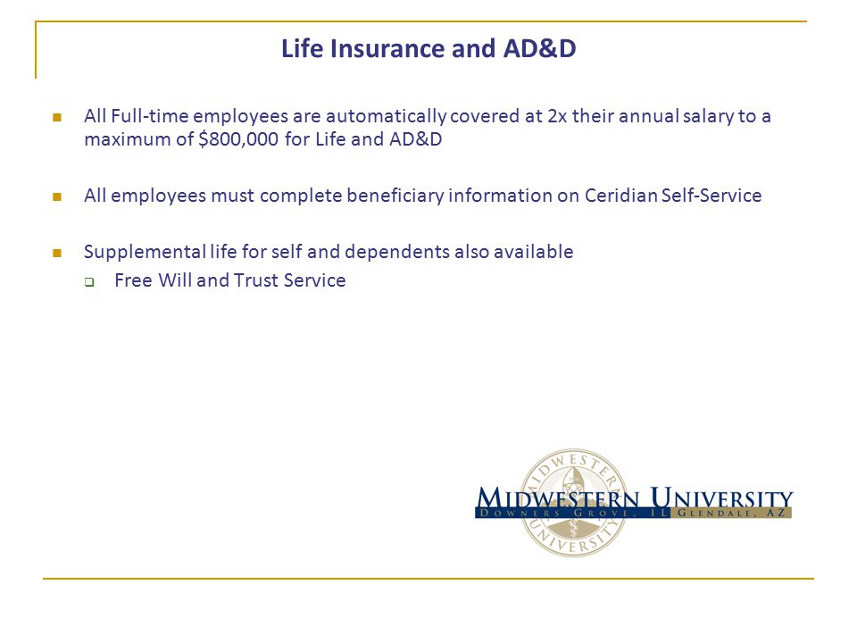 Life Insurance and AD&D All Full-time employees are automatically covered at 2x their annual salary to a maximum of $800,000 for Life and AD&D All employees must complete beneficiary information on Ceridian Self-Service Supplemental life for self and dependents also available  Free Will and Trust Service