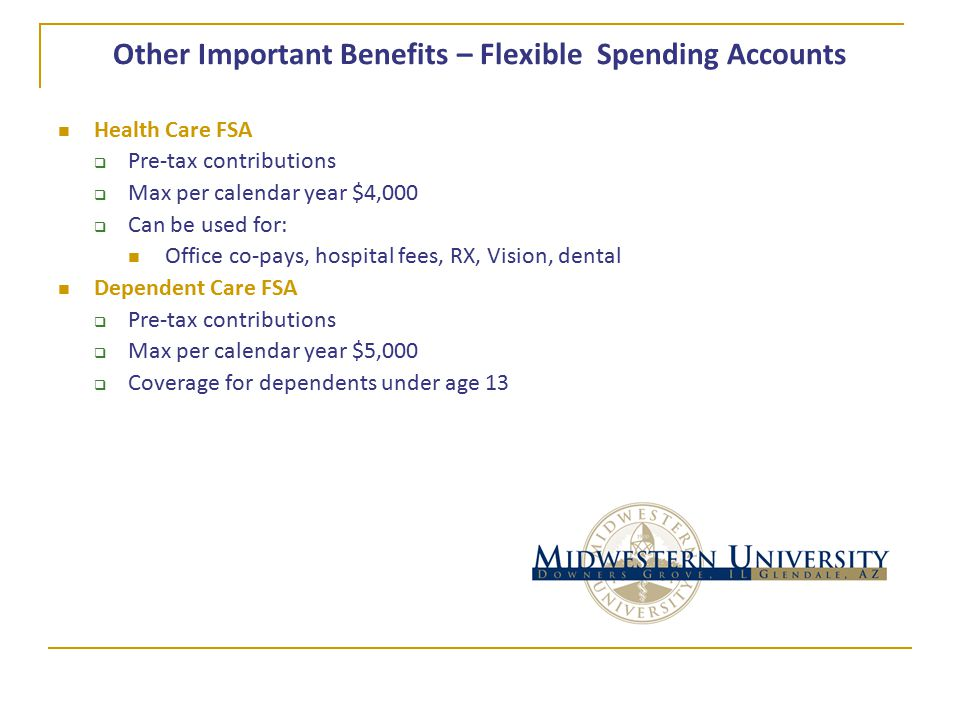 Other Important Benefits – Flexible Spending Accounts Health Care FSA  Pre-tax contributions  Max per calendar year $4,000  Can be used for: Office co-pays, hospital fees, RX, Vision, dental Dependent Care FSA  Pre-tax contributions  Max per calendar year $5,000  Coverage for dependents under age 13