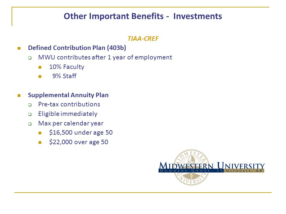 Other Important Benefits - Investments TIAA-CREF Defined Contribution Plan (403b)  MWU contributes after 1 year of employment 10% Faculty 9% Staff Supplemental Annuity Plan  Pre-tax contributions  Eligible immediately  Max per calendar year $16,500 under age 50 $22,000 over age 50