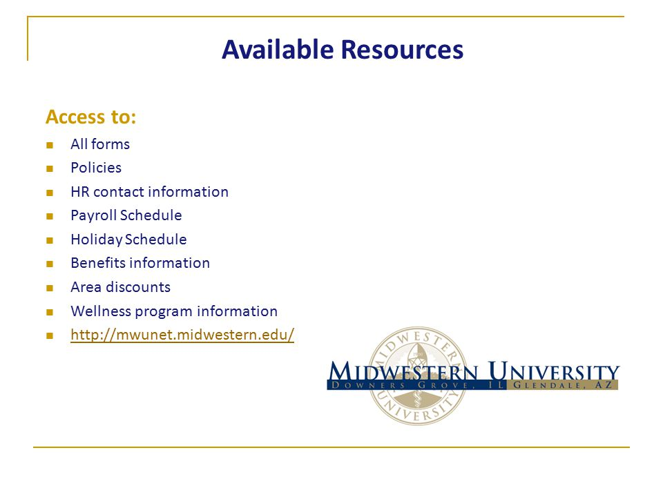 Access to: All forms Policies HR contact information Payroll Schedule Holiday Schedule Benefits information Area discounts Wellness program information http://mwunet.midwestern.edu/ Available Resources