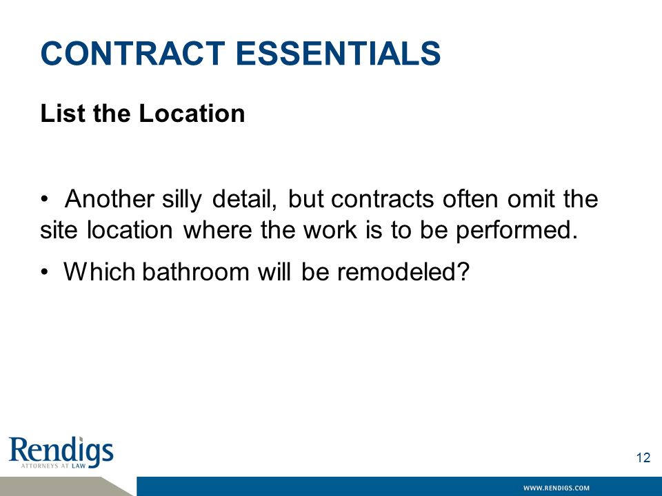 CONTRACT ESSENTIALS List the Location Another silly detail, but contracts often omit the site location where the work is to be performed.