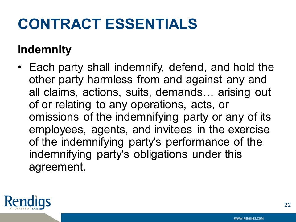 CONTRACT ESSENTIALS Indemnity Each party shall indemnify, defend, and hold the other party harmless from and against any and all claims, actions, suits, demands… arising out of or relating to any operations, acts, or omissions of the indemnifying party or any of its employees, agents, and invitees in the exercise of the indemnifying party s performance of the indemnifying party s obligations under this agreement.