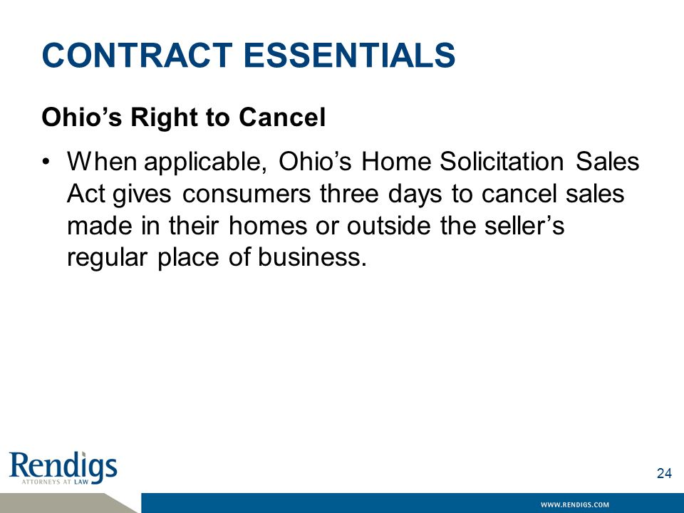 CONTRACT ESSENTIALS Ohio's Right to Cancel When applicable, Ohio's Home Solicitation Sales Act gives consumers three days to cancel sales made in their homes or outside the seller's regular place of business.