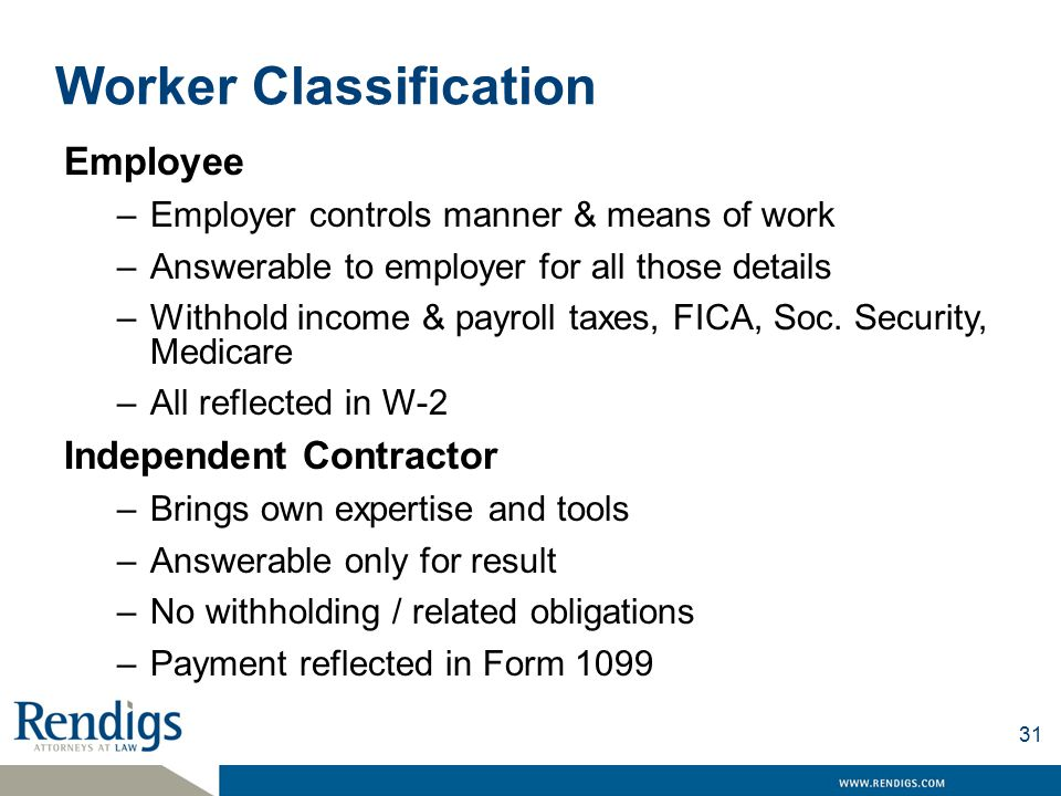 Worker Classification Employee –Employer controls manner & means of work –Answerable to employer for all those details –Withhold income & payroll taxes, FICA, Soc.
