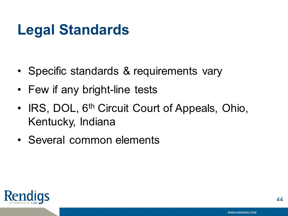 Legal Standards Specific standards & requirements vary Few if any bright-line tests IRS, DOL, 6 th Circuit Court of Appeals, Ohio, Kentucky, Indiana Several common elements 44