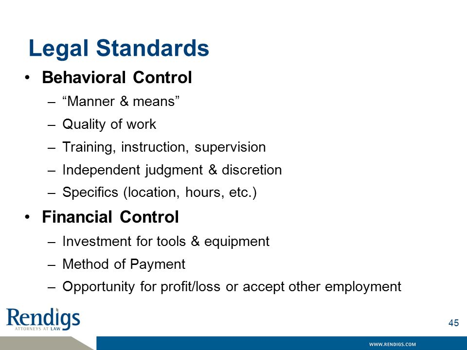 Legal Standards Behavioral Control – Manner & means –Quality of work –Training, instruction, supervision –Independent judgment & discretion –Specifics (location, hours, etc.) Financial Control –Investment for tools & equipment –Method of Payment –Opportunity for profit/loss or accept other employment 45