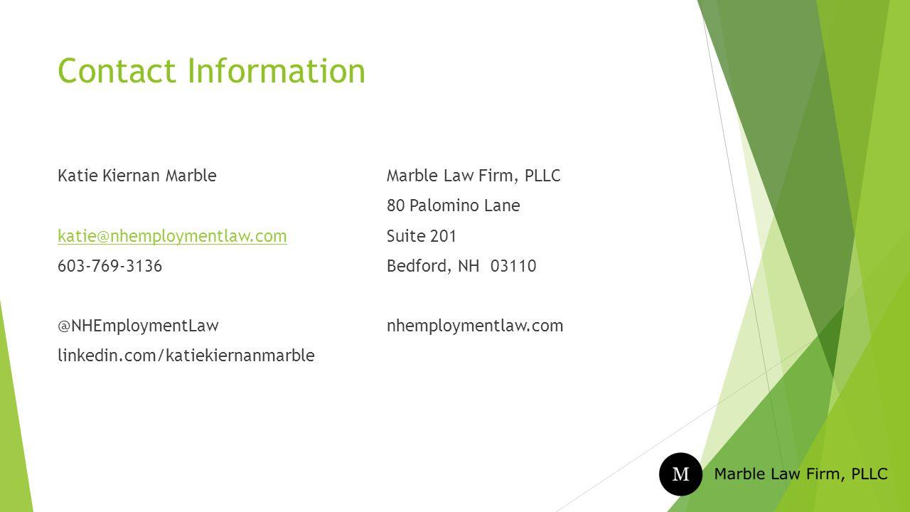 Contact Information Katie Kiernan Marble katie@nhemploymentlaw.com 603-769-3136 @NHEmploymentLaw linkedin.com/katiekiernanmarble Marble Law Firm, PLLC 80 Palomino Lane Suite 201 Bedford, NH 03110 nhemploymentlaw.com