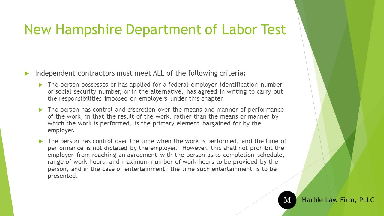New Hampshire Department of Labor Test  Independent contractors must meet ALL of the following criteria:  The person possesses or has applied for a federal employer identification number or social security number, or in the alternative, has agreed in writing to carry out the responsibilities imposed on employers under this chapter.
