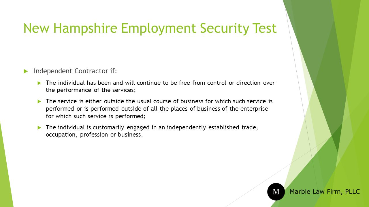 New Hampshire Employment Security Test  Independent Contractor if:  The individual has been and will continue to be free from control or direction over the performance of the services;  The service is either outside the usual course of business for which such service is performed or is performed outside of all the places of business of the enterprise for which such service is performed;  The individual is customarily engaged in an independently established trade, occupation, profession or business.