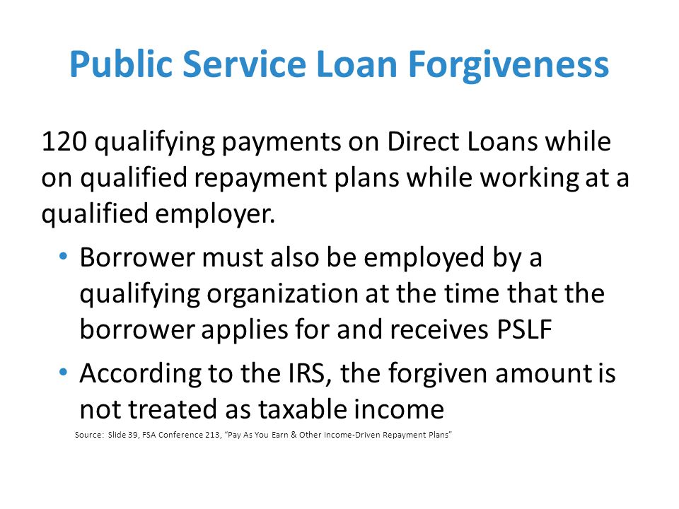 Public Service Loan Forgiveness 120 qualifying payments on Direct Loans while on qualified repayment plans while working at a qualified employer.