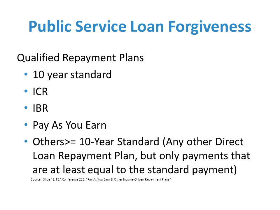Public Service Loan Forgiveness Qualified Repayment Plans 10 year standard ICR IBR Pay As You Earn Others>= 10-Year Standard (Any other Direct Loan Repayment Plan, but only payments that are at least equal to the standard payment) Source: Slide 41, FSA Conference 213, Pay As You Earn & Other Income-Driven Repayment Plans