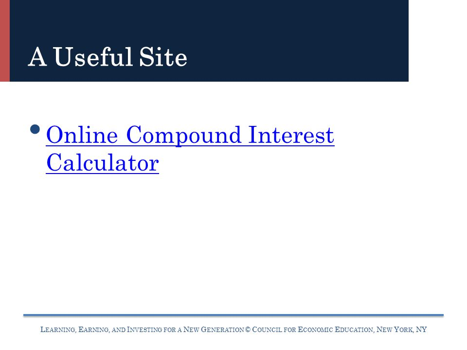 L EARNING, E ARNING, AND I NVESTING FOR A N EW G ENERATION © C OUNCIL FOR E CONOMIC E DUCATION, N EW Y ORK, NY A Useful Site Online Compound Interest Calculator Online Compound Interest Calculator