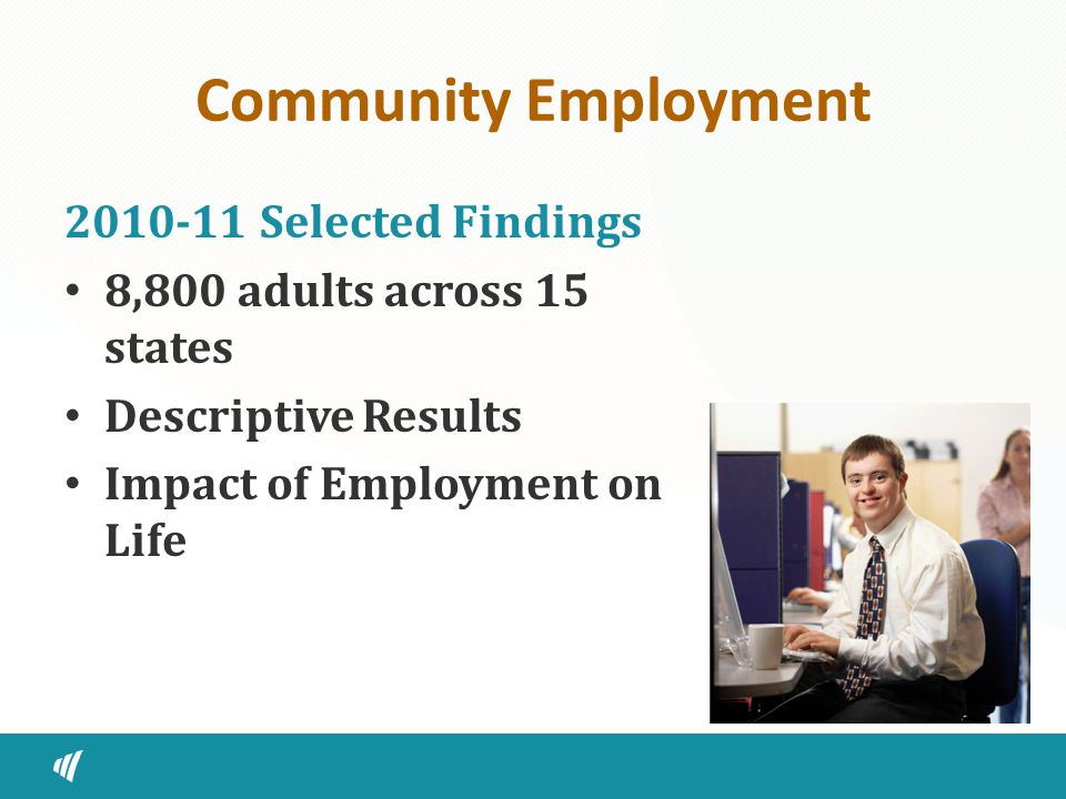Community Employment 2010-11 Selected Findings 8,800 adults across 15 states Descriptive Results Impact of Employment on Life