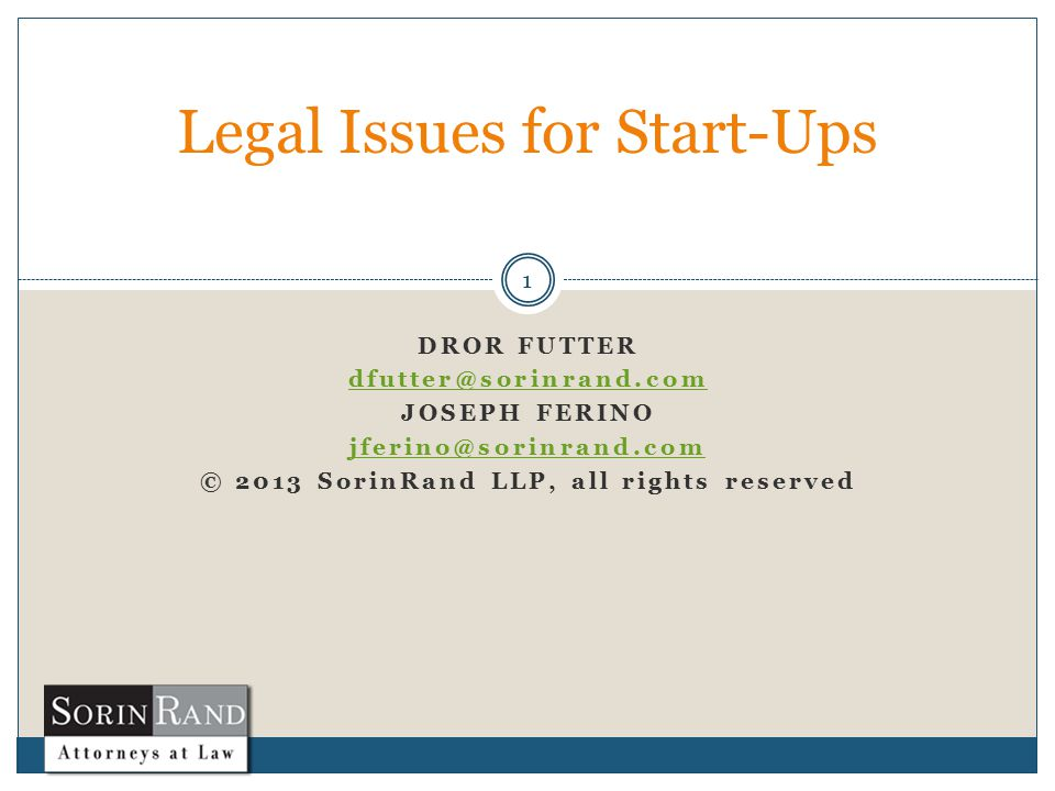 DROR FUTTER dfutter@sorinrand.com JOSEPH FERINO jferino@sorinrand.com © 2013 SorinRand LLP, all rights reserved 1 Legal Issues for Start-Ups