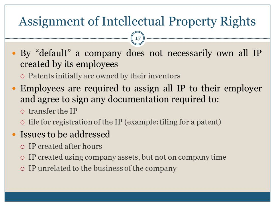 Assignment of Intellectual Property Rights By default a company does not necessarily own all IP created by its employees  Patents initially are owned by their inventors Employees are required to assign all IP to their employer and agree to sign any documentation required to:  transfer the IP  file for registration of the IP (example: filing for a patent) Issues to be addressed  IP created after hours  IP created using company assets, but not on company time  IP unrelated to the business of the company 17