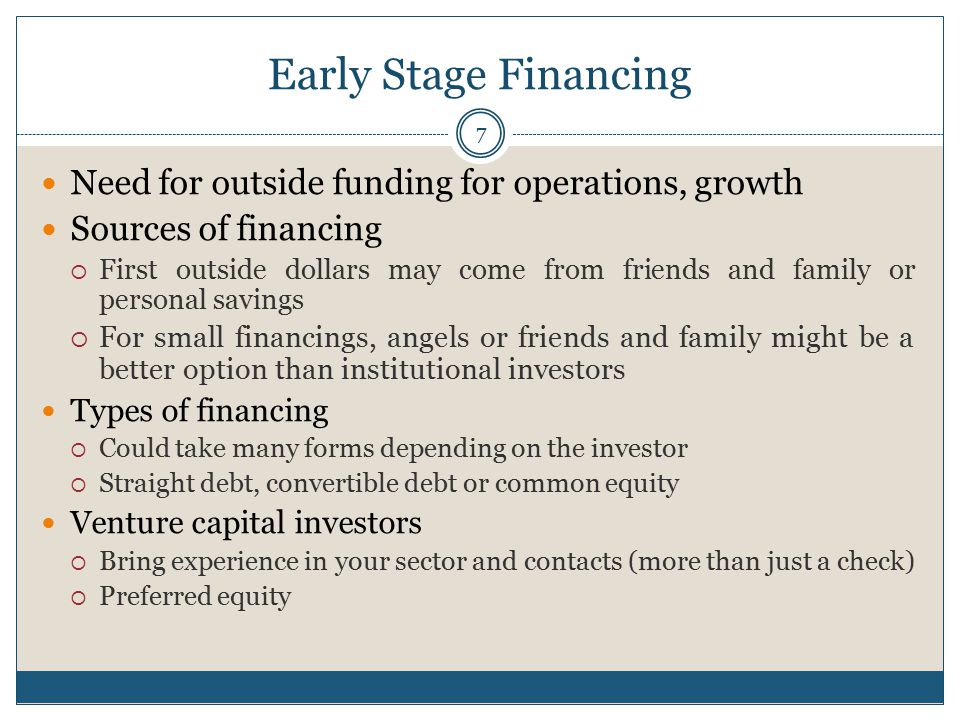 Early Stage Financing 7 Need for outside funding for operations, growth Sources of financing  First outside dollars may come from friends and family or personal savings  For small financings, angels or friends and family might be a better option than institutional investors Types of financing  Could take many forms depending on the investor  Straight debt, convertible debt or common equity Venture capital investors  Bring experience in your sector and contacts (more than just a check)  Preferred equity