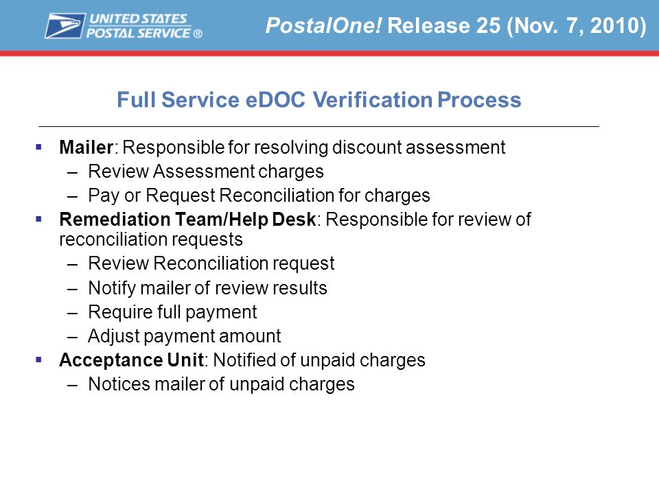  Mailer: Responsible for resolving discount assessment –Review Assessment charges –Pay or Request Reconciliation for charges  Remediation Team/Help Desk: Responsible for review of reconciliation requests –Review Reconciliation request –Notify mailer of review results –Require full payment –Adjust payment amount  Acceptance Unit: Notified of unpaid charges –Notices mailer of unpaid charges PostalOne.