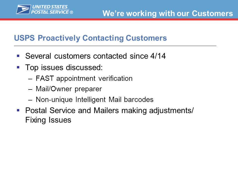 USPS Proactively Contacting Customers  Several customers contacted since 4/14  Top issues discussed: –FAST appointment verification –Mail/Owner preparer –Non-unique Intelligent Mail barcodes  Postal Service and Mailers making adjustments/ Fixing Issues We're working with our Customers