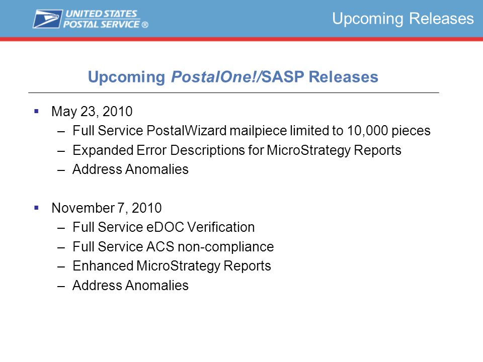 Upcoming PostalOne!/SASP Releases  May 23, 2010 –Full Service PostalWizard mailpiece limited to 10,000 pieces –Expanded Error Descriptions for MicroStrategy Reports –Address Anomalies  November 7, 2010 –Full Service eDOC Verification –Full Service ACS non-compliance –Enhanced MicroStrategy Reports –Address Anomalies Upcoming Releases