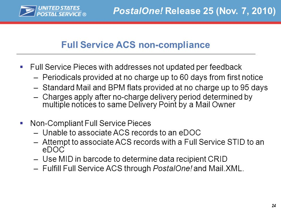 24  Full Service Pieces with addresses not updated per feedback –Periodicals provided at no charge up to 60 days from first notice –Standard Mail and BPM flats provided at no charge up to 95 days –Charges apply after no-charge delivery period determined by multiple notices to same Delivery Point by a Mail Owner  Non-Compliant Full Service Pieces –Unable to associate ACS records to an eDOC –Attempt to associate ACS records with a Full Service STID to an eDOC –Use MID in barcode to determine data recipient CRID –Fulfill Full Service ACS through PostalOne.