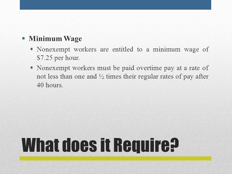 What does it Require?  Minimum Wage  Nonexempt workers are entitled to a minimum wage of $7.25 per hour.  Nonexempt workers must be paid overtime p