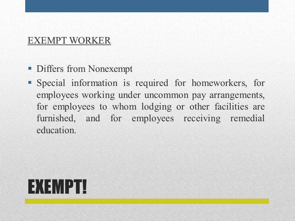 EXEMPT! EXEMPT WORKER  Differs from Nonexempt  Special information is required for homeworkers, for employees working under uncommon pay arrangement