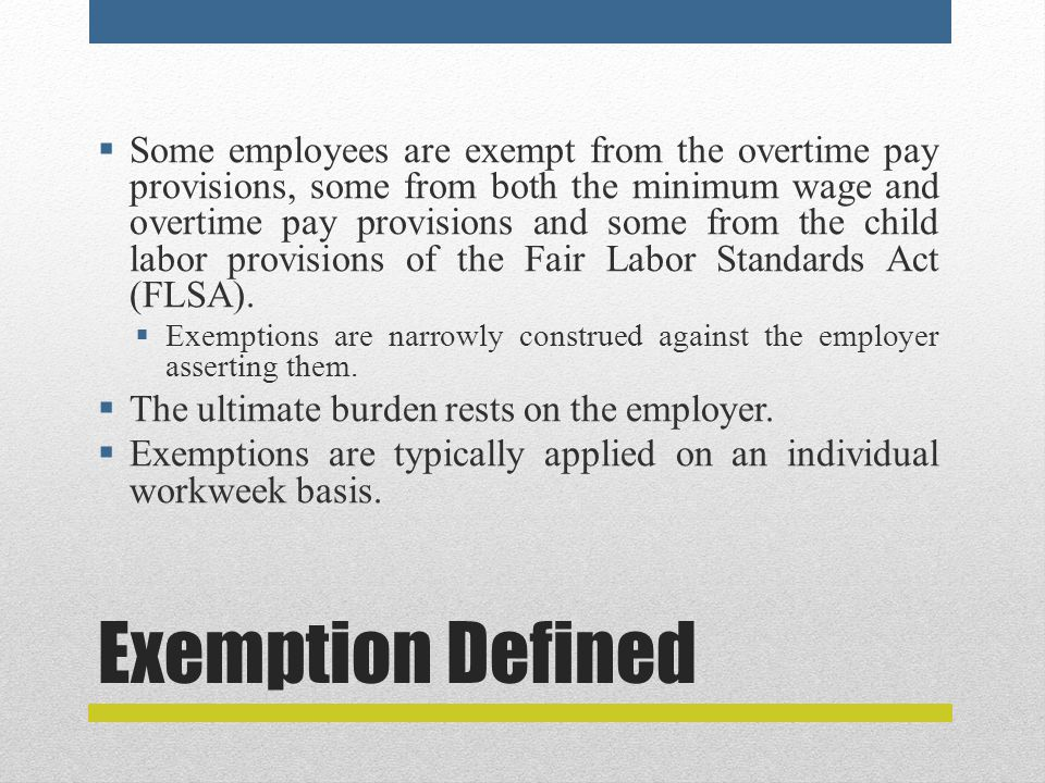 Exemption Defined  Some employees are exempt from the overtime pay provisions, some from both the minimum wage and overtime pay provisions and some from the child labor provisions of the Fair Labor Standards Act (FLSA).
