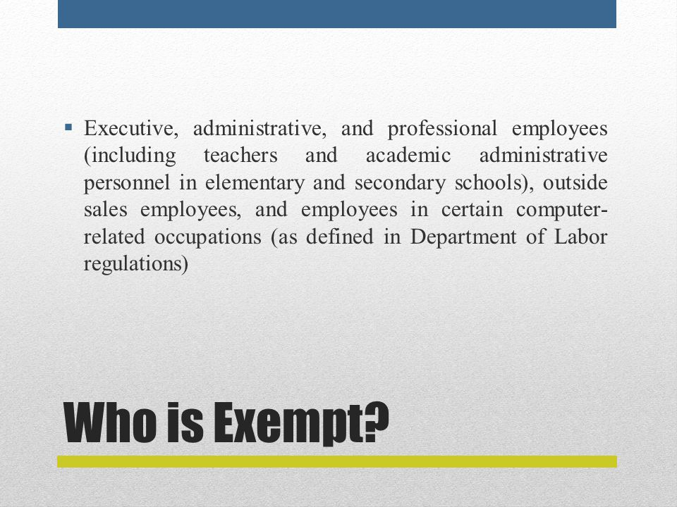 Who is Exempt?  Executive, administrative, and professional employees (including teachers and academic administrative personnel in elementary and sec