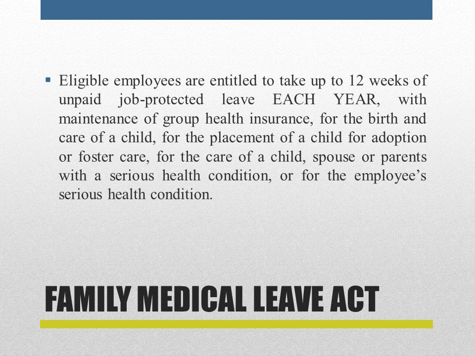 FAMILY MEDICAL LEAVE ACT  Eligible employees are entitled to take up to 12 weeks of unpaid job-protected leave EACH YEAR, with maintenance of group health insurance, for the birth and care of a child, for the placement of a child for adoption or foster care, for the care of a child, spouse or parents with a serious health condition, or for the employee's serious health condition.
