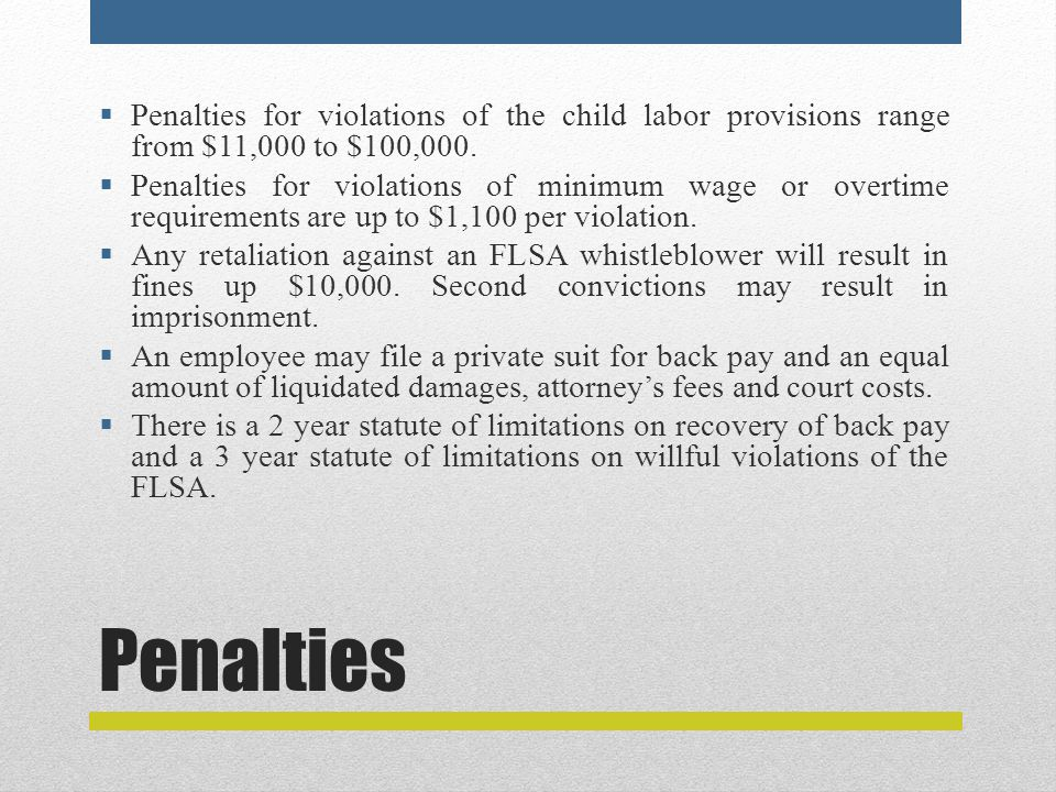Penalties  Penalties for violations of the child labor provisions range from $11,000 to $100,000.  Penalties for violations of minimum wage or overt