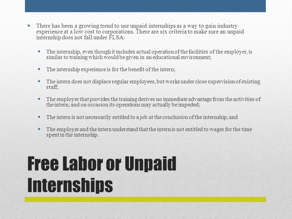 Free Labor or Unpaid Internships  There has been a growing trend to use unpaid internships as a way to gain industry experience at a low cost to corporations.