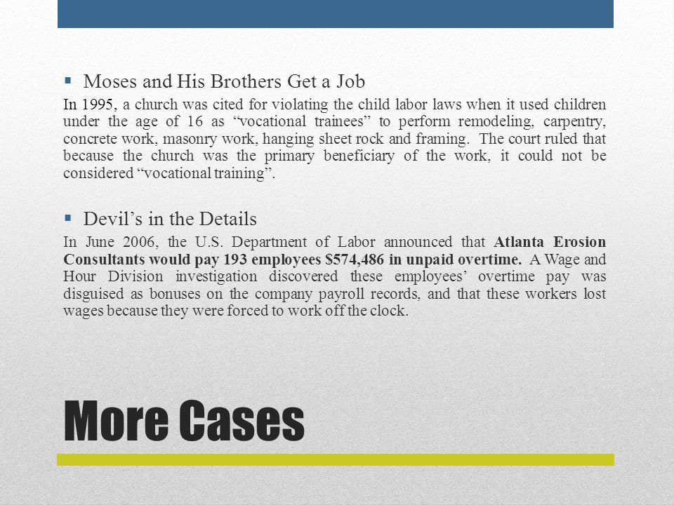 More Cases  Moses and His Brothers Get a Job In 1995, a church was cited for violating the child labor laws when it used children under the age of 16