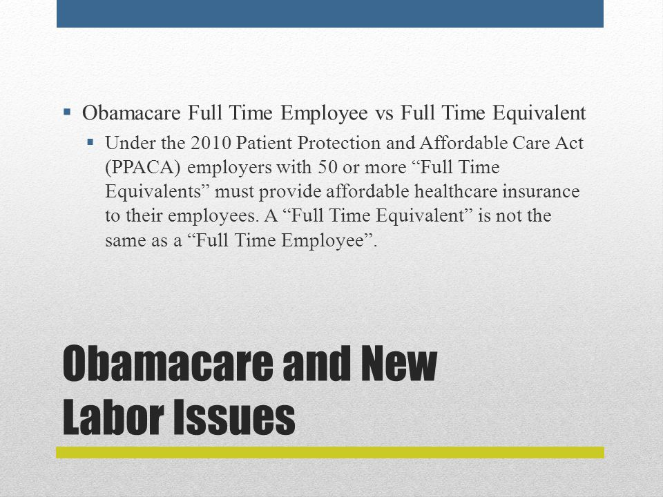 Obamacare and New Labor Issues  Obamacare Full Time Employee vs Full Time Equivalent  Under the 2010 Patient Protection and Affordable Care Act (PPACA) employers with 50 or more Full Time Equivalents must provide affordable healthcare insurance to their employees.